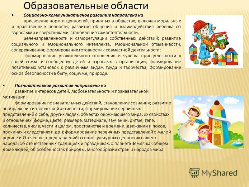 Образовательные области Социально-коммуникативное развитие направлено на присвоение норм и ценностей, принятых в обществе, включая моральные и нравственные ценности; развитие общения и взаимодействия ребёнка со взрослыми и сверстниками; становление с