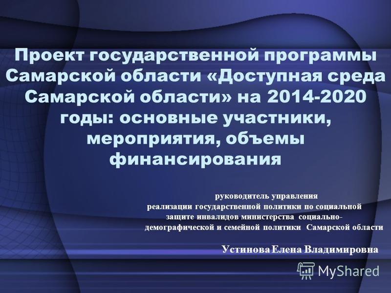 Проект государственной программы Самарской области «Доступная среда Самарской области» на 2014-2020 годы: основные участники, мероприятия, объемы финансирования руководитель управления реализации государственной политики по социальной защите инвалидо