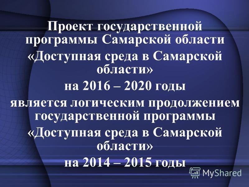 Проект государственной программы Самарской области «Доступная среда в Самарской области» на 2016 – 2020 годы является логическим продолжением государственной программы «Доступная среда в Самарской области» на 2014 – 2015 годы