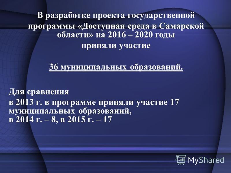 В разработке проекта государственной программы «Доступная среда в Самарской области» на 2016 – 2020 годы приняли участие 36 муниципальных образований. Для сравнения в 2013 г. в программе приняли участие 17 муниципальных образований, в 2014 г. – 8, в