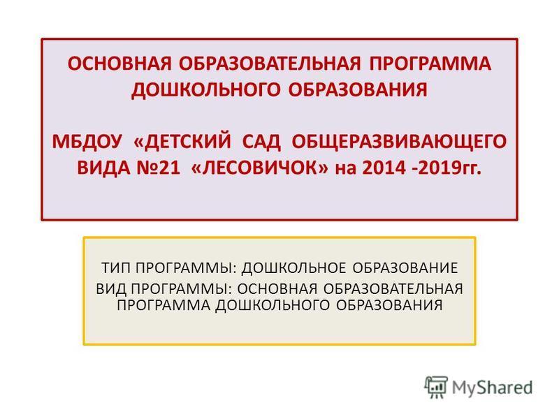 ОСНОВНАЯ ОБРАЗОВАТЕЛЬНАЯ ПРОГРАММА ДОШКОЛЬНОГО ОБРАЗОВАНИЯ МБДОУ «ДЕТСКИЙ САД ОБЩЕРАЗВИВАЮЩЕГО ВИДА 21 «ЛЕСОВИЧОК» на 2014 -2019 гг. ТИП ПРОГРАММЫ: ДОШКОЛЬНОЕ ОБРАЗОВАНИЕ ВИД ПРОГРАММЫ: ОСНОВНАЯ ОБРАЗОВАТЕЛЬНАЯ ПРОГРАММА ДОШКОЛЬНОГО ОБРАЗОВАНИЯ