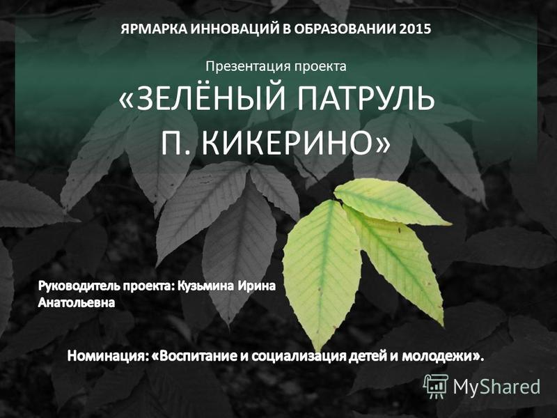 ЯРМАРКА ИННОВАЦИЙ В ОБРАЗОВАНИИ 2015 Презентация проекта «ЗЕЛЁНЫЙ ПАТРУЛЬ П. КИКЕРИНО»