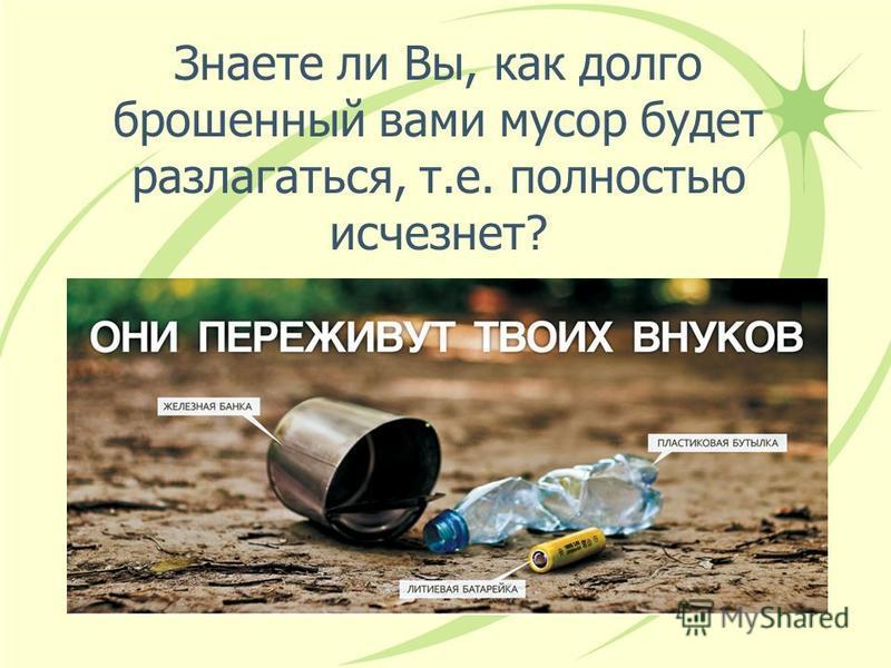 Знаете ли Вы, как долго брошенный вами мусор будет разлагаться, т.е. полностью исчезнет?