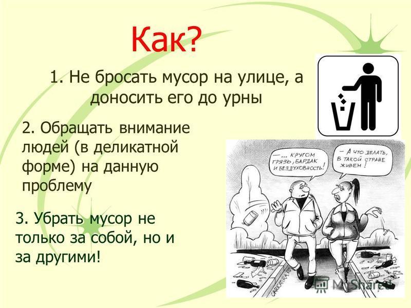Как? 1. Не бросать мусор на улице, а доносить его до урны 2. Обращать внимание людей (в деликатной форме) на данную проблему 3. Убрать мусор не только за собой, но и за другими!