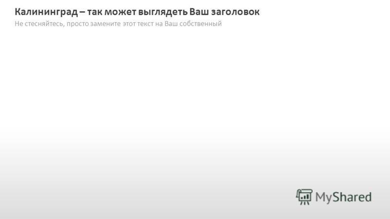 Slide GO.ru Калининград – так может выглядеть Ваш заголовок Не стесняйтесь, просто замените этот текст на Ваш собственный
