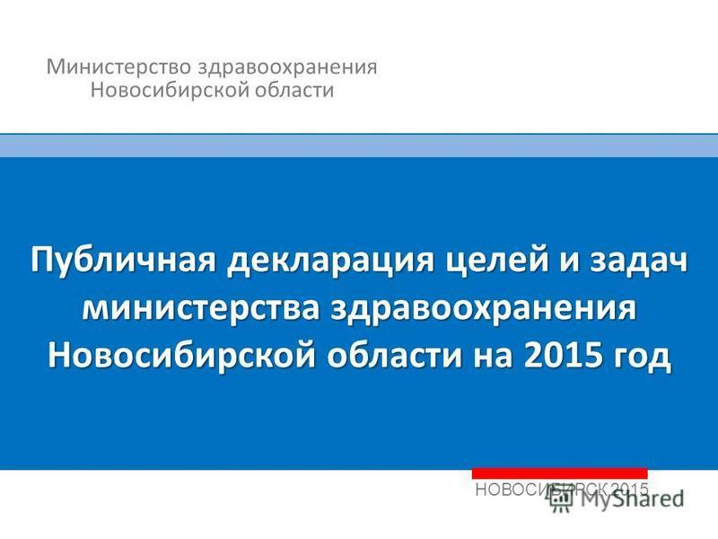 1 НОВОСИБИРСК 2015 Публичная декларация целей и задач министерства здравоохранения Новосибирской области на 2015 год Министерство здравоохранения Новосибирской области