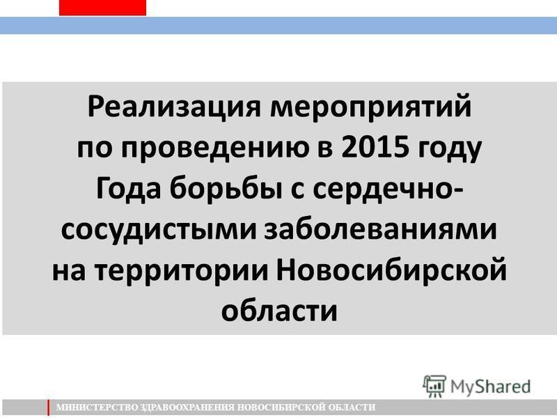 МИНИСТЕРСТВО ЗДРАВООХРАНЕНИЯ НОВОСИБИРСКОЙ ОБЛАСТИ Реализация мероприятий по проведению в 2015 году Года борьбы с сердечно- сосудистыми заболеваниями на территории Новосибирской области