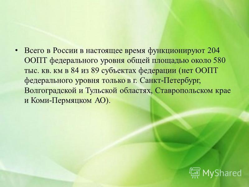 Всего в России в настоящее время функционируют 204 ООПТ федерального уровня общей площадью около 580 тыс. кв. км в 84 из 89 субъектах федерации (нет ООПТ федерального уровня только в г. Санкт-Петербург, Волгоградской и Тульской областях, Ставропольск