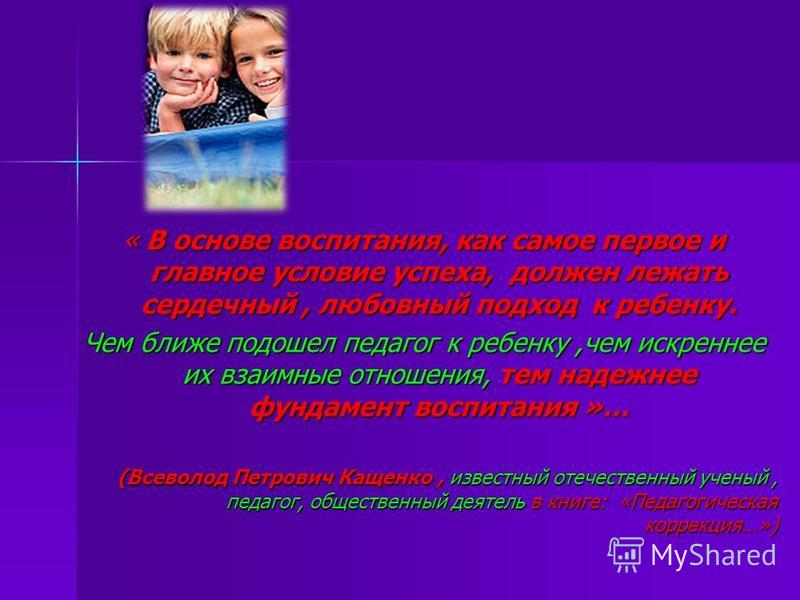 « В основе воспитания, как самое первое и главное условие успеха, должен лежать сердечный, любовный подход к ребенку. Чем ближе подошел педагог к ребенку,чем искреннее их взаимные отношения, тем надежнее фундамент воспитания »… (Всеволод Петрович Кащ
