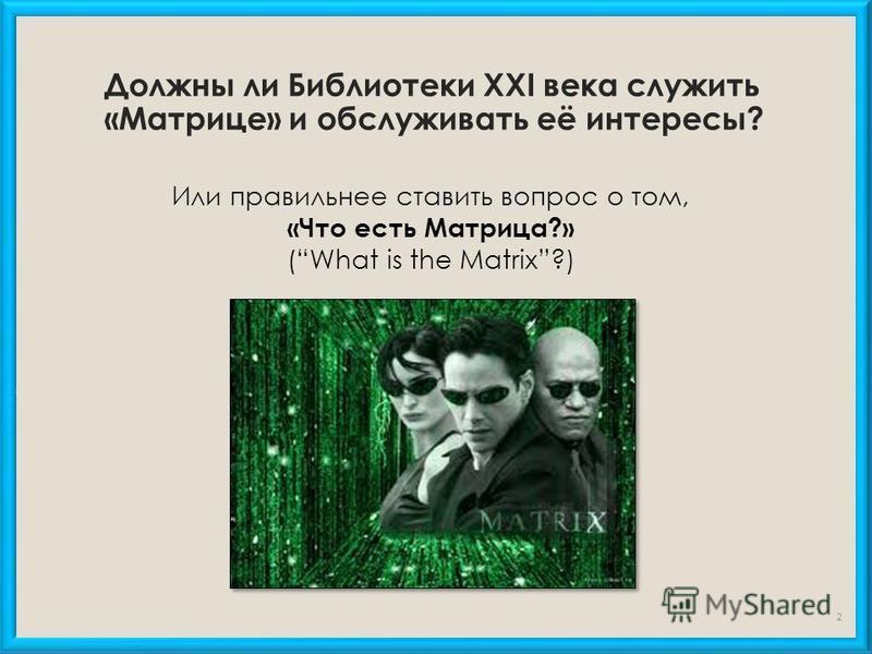 Должны ли Библиотеки XXI века служить «Матрице» и обслуживать её интересы? Или правильнее ставить вопрос о том, «Что есть Матрица?» (What is the Matrix?) 2