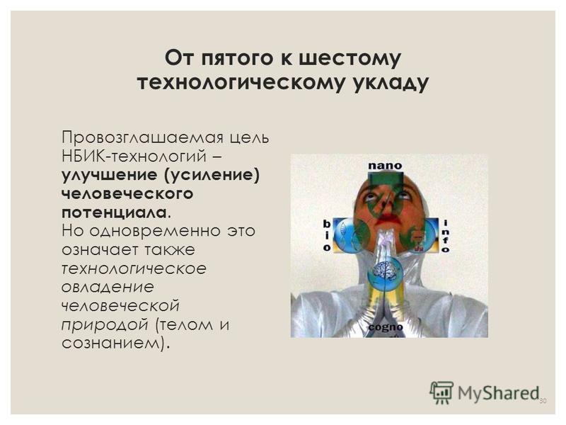 От пятого к шестому технологическому укладу Провозглашаемая цель НБИК-технологий – улучшение (усиление) человеческого потенциала. Но одновременно это означает также технологическое овладение человеческой природой (телом и сознанием). 30