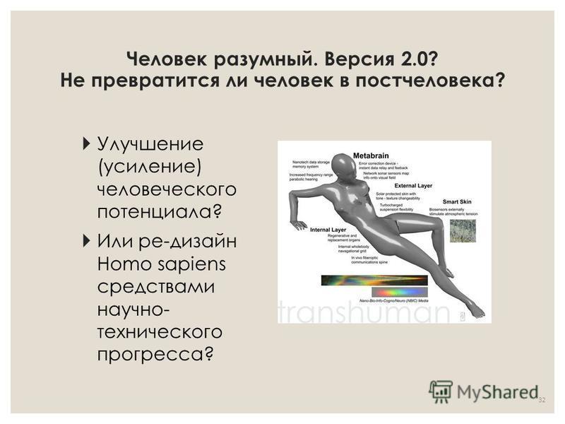 Человек разумный. Версия 2.0? Не превратится ли человек в постчеловека? Улучшение (усиление) человеческого потенциала? Или ре-дизайн Homo sapiens средствами научно- технического прогресса? 32