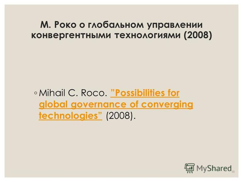 М. Роко о глобальном управлении конвергентными технологиями (2008) Mihail C. Roco. Possibilities for global governance of converging technologies (2008). Possibilities for global governance of converging technologies 38