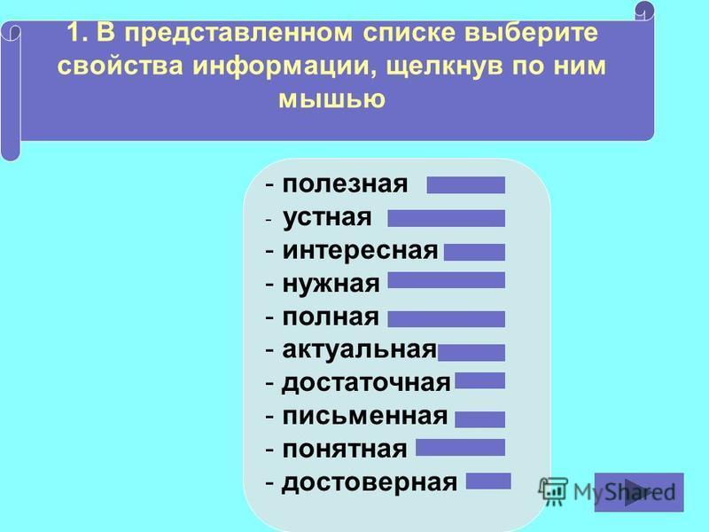 1. В представленном списке выберите свойства информации, щелкнув по ним мышью - полезная - устная - интересная - нужная - полная - актуальная - достаточная - письменная - понятная - достоверная
