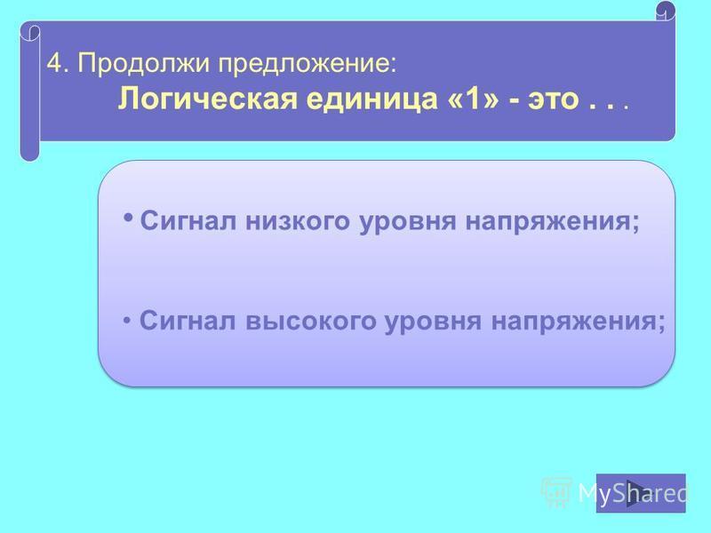 4. Продолжи предложение: Логическая единица «1» - это... Сигнал низкого уровня напряжения; Сигнал высокого уровня напряжения;