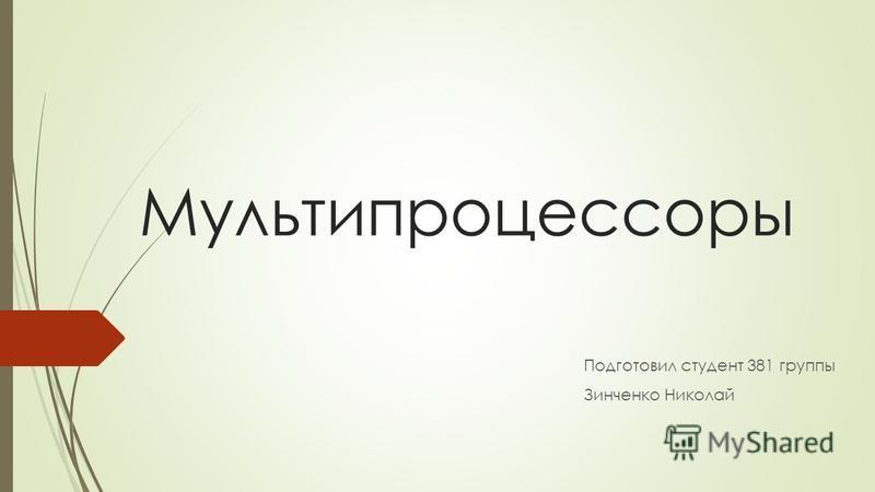 Мультипроцессоры Подготовил студент 381 группы Зинченко Николай