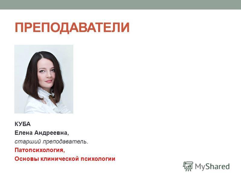 ПРЕПОДАВАТЕЛИ КУБА Елена Андреевна, старший преподаватель. Патопсихология, Основы клинической психологии