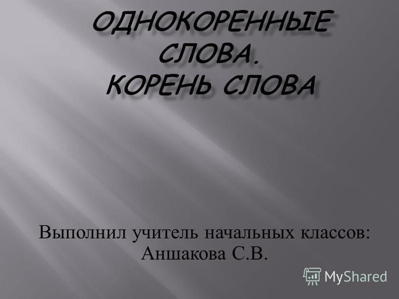 Выполнил учитель начальных классов : Аншакова С. В.