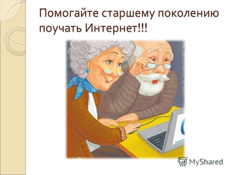 Помогайте старшему поколению поучать Интернет !!!
