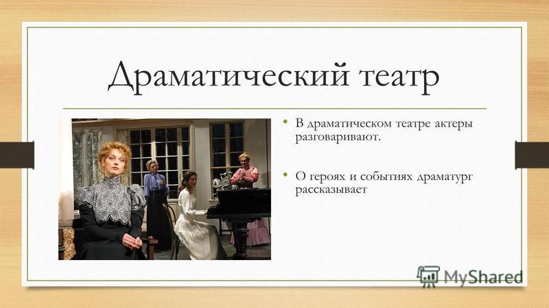 Драматический театр В драматическом театре актеры разговаривают. О героях и событиях драматург рассказывает