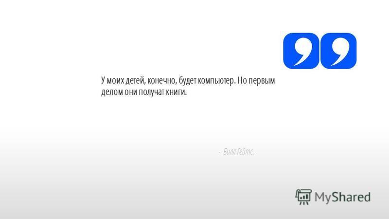 Slide GO.ru У моих детей, конечно, будет компьютер. Но первым делом они получат книги. - Билл Гейтс.