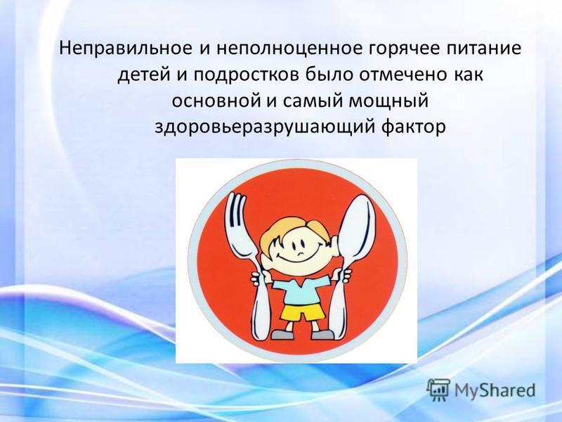 Неправильное и неполноценное горячее питание детей и подростков было отмечено как основной и самый мощный здоровье разрушающий фактор