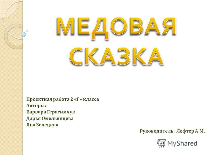 Проектная работа 2 «Г» класса Авторы: Варвара Герасимчук Дарья Омельянцева Яна Зелецкая Руководитель: Лефтер А.М.