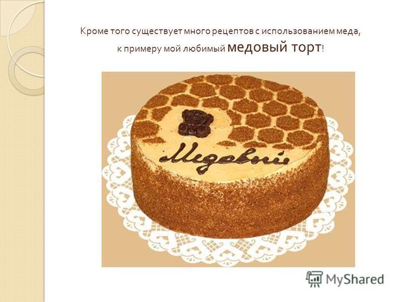 Кроме того существует много рецептов с использованием меда, к примеру мой любимый медовый торт !