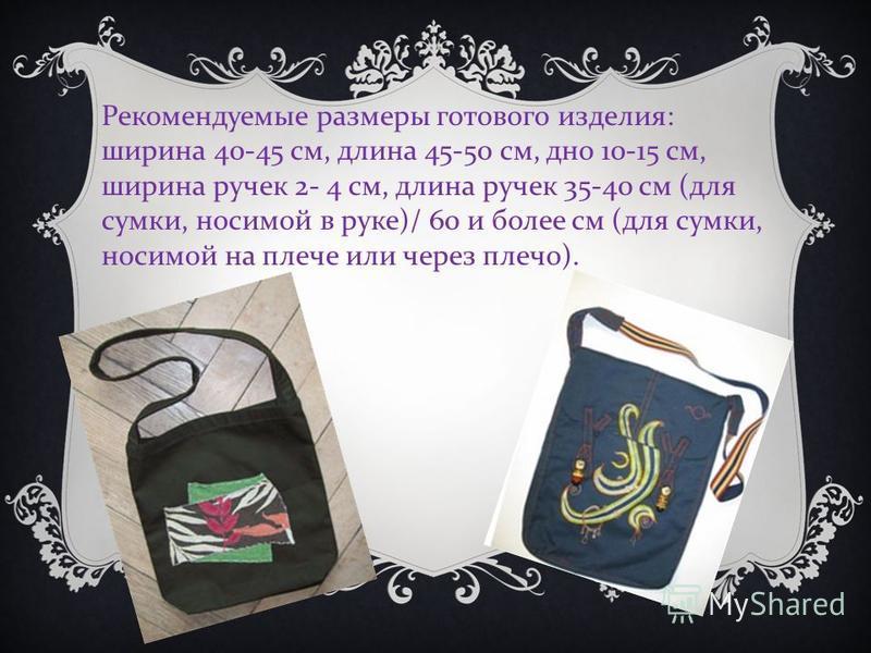 Рекомендуемые размеры готового изделия : ширина 40-45 см, длина 45-50 см, дно 10-15 см, ширина ручек 2- 4 см, длина ручек 35-40 см ( для сумки, носимой в руке )/ 60 и более см ( для сумки, носимой на плече или через плечо ).