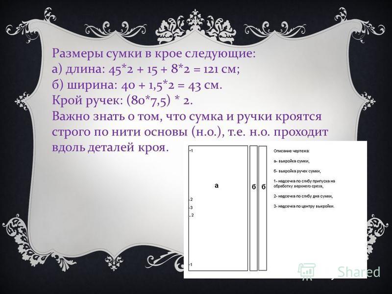 Размеры сумки в крое следующие : а ) длина : 45*2 + 15 + 8*2 = 121 см ; б ) ширина : 40 + 1,5*2 = 43 см. Крой ручек : (80*7,5) * 2. Важно знать о том, что сумка и ручки кроятся строго по нити основы ( н. о.), т. е. н. о. проходит вдоль деталей кроя.