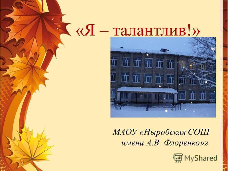 МАОУ «Ныробская СОШ имени А.В. Флоренко»» «Я – талантлив!»