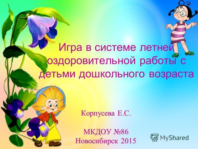 Игра в системе летней оздоровительной работы с детьми дошкольного возраста Корпусева Е.С. МКДОУ 86 Новосибирск 2015