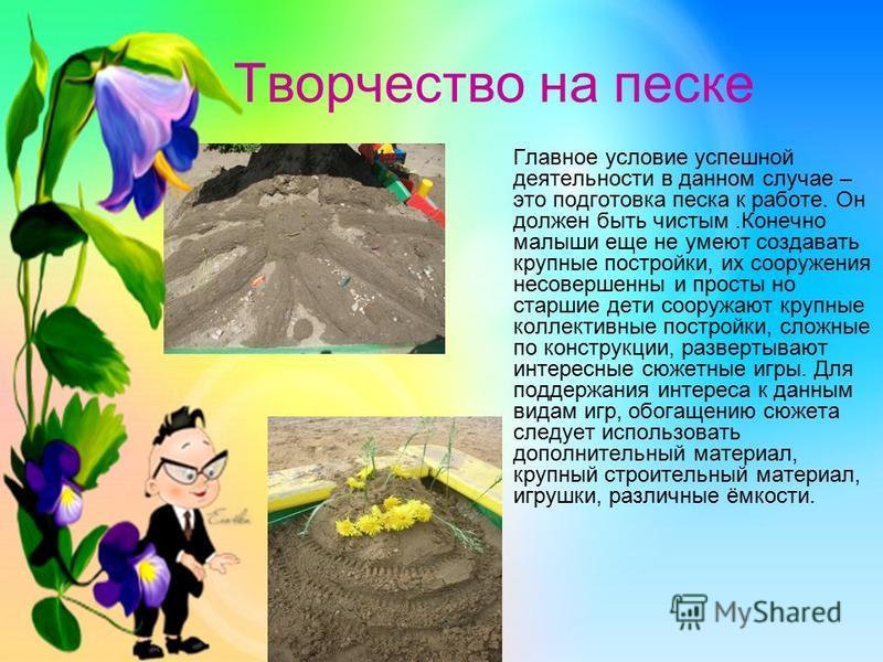 Творчество на песке Главное условие успешной деятельности в данном случае – это подготовка песка к работе. Он должен быть чистым.Конечно малыши еще не умеют создавать крупные постройки, их сооружения несовершенны и просты но старшие дети сооружают кр