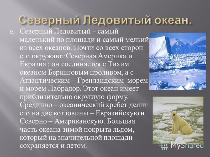 Северный Ледовитый – самый маленький по площади и самый мелкий из всех океанов. Почти со всех сторон его окружают Северная Америка и Евразия ; он соединяется с Тихим океаном Беринговым проливом, а с Атлантическим – Гренландским морем и морем Лабрадор