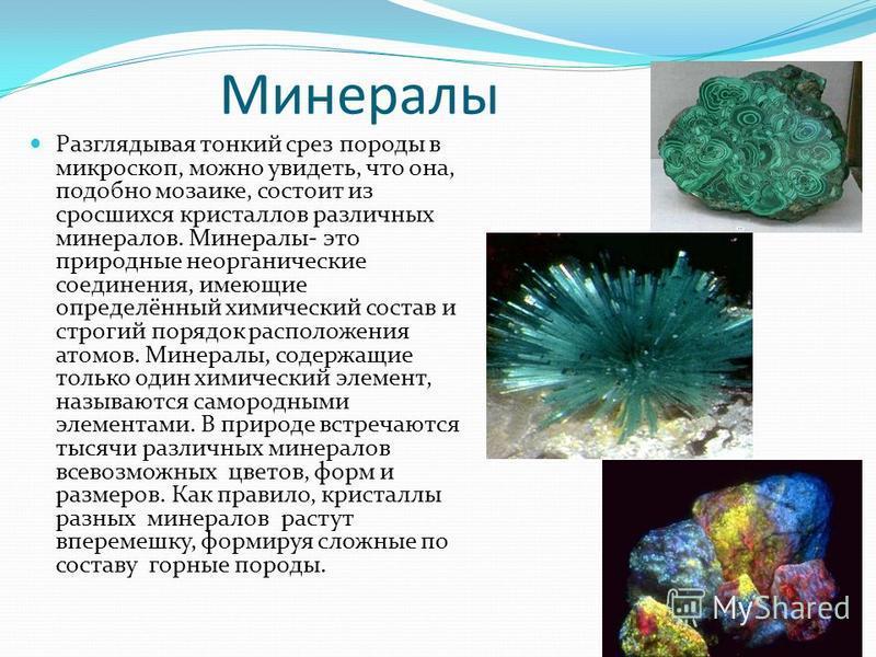 Минералы Разглядывая тонкий срез породы в микроскоп, можно увидеть, что она, подобно мозаике, состоит из сросшихся кристаллов различных минералов. Минералы- это природные неорганические соединения, имеющие определённый химический состав и строгий пор