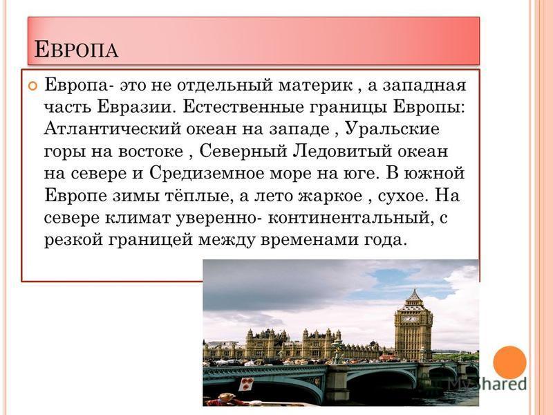 Е ВРОПА Европа- это не отдельный материк, а западная часть Евразии. Естественные границы Европы: Атлантический океан на западе, Уральские горы на востоке, Северный Ледовитый океан на севере и Средиземное море на юге. В южной Европе зимы тёплые, а лет