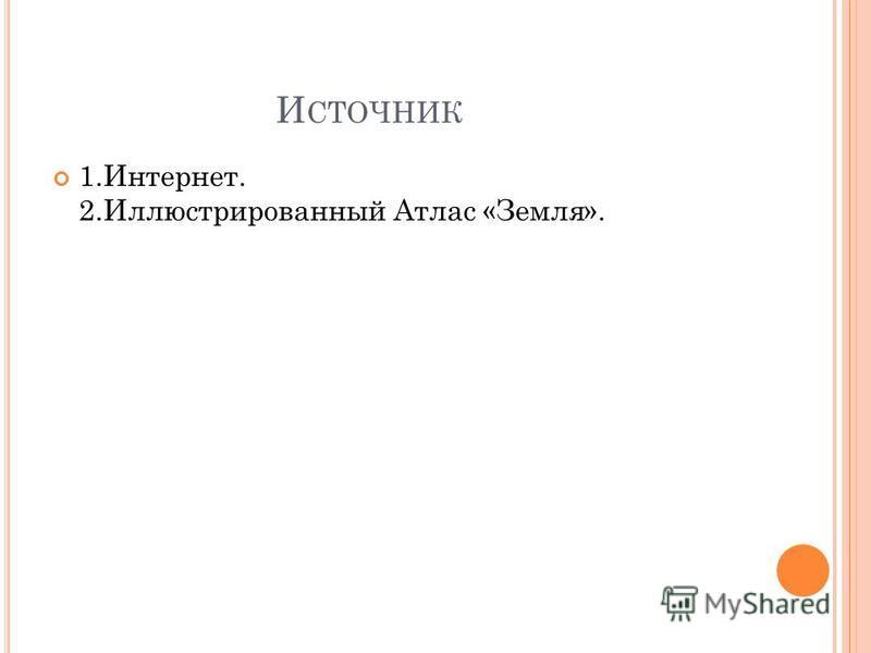 И СТОЧНИК 1.Интернет. 2. Иллюстрированный Атлас «Земля».