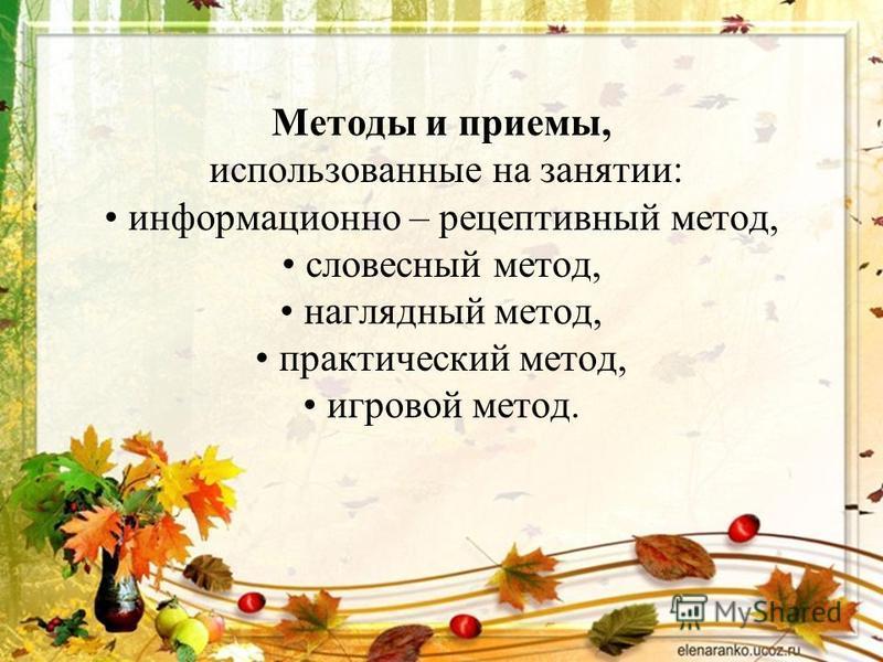 Методы и приемы, использованные на занятии: информационно – рецептивный метод, словесный метод, наглядный метод, практический метод, игровой метод.