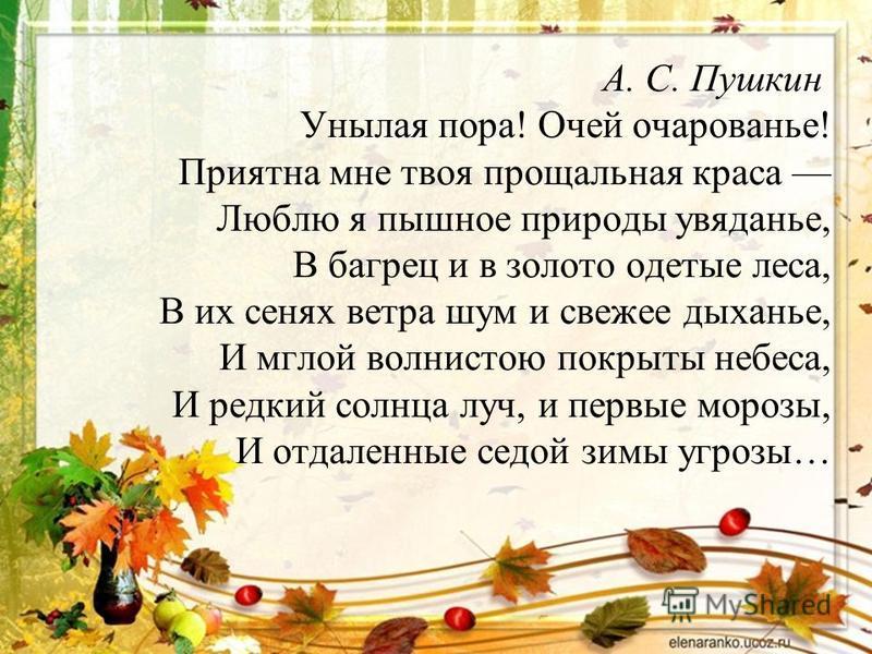 А. С. Пушкин Унылая пора! Очей очарованье! Приятна мне твоя прощальная краса Люблю я пышное природы увяданье, В багрец и в золото одетые леса, В их сенях ветра шум и свежее дыханье, И мглой волнистою покрыты небеса, И редкий солнца луч, и первые моро