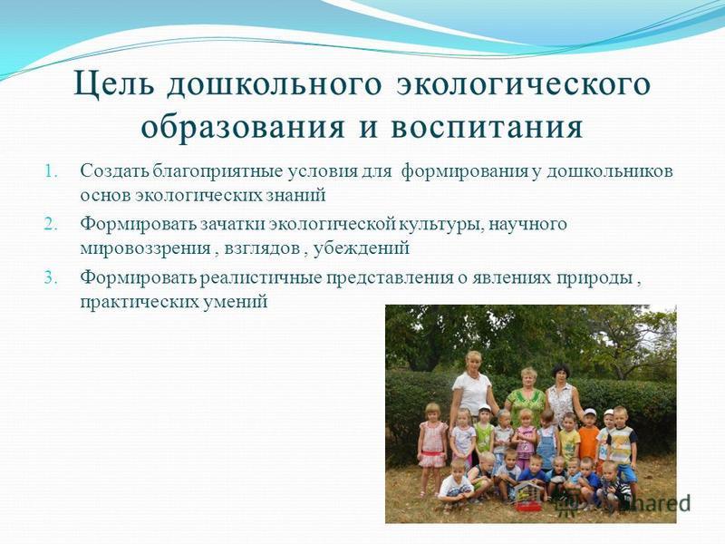 Цель дошкольного экологического образования и воспитания 1. Создать благоприятные условия для формирования у дошкольников основ экологических знаний 2. Формировать зачатки экологической культуры, научного мировоззрения, взглядов, убеждений 3. Формиро