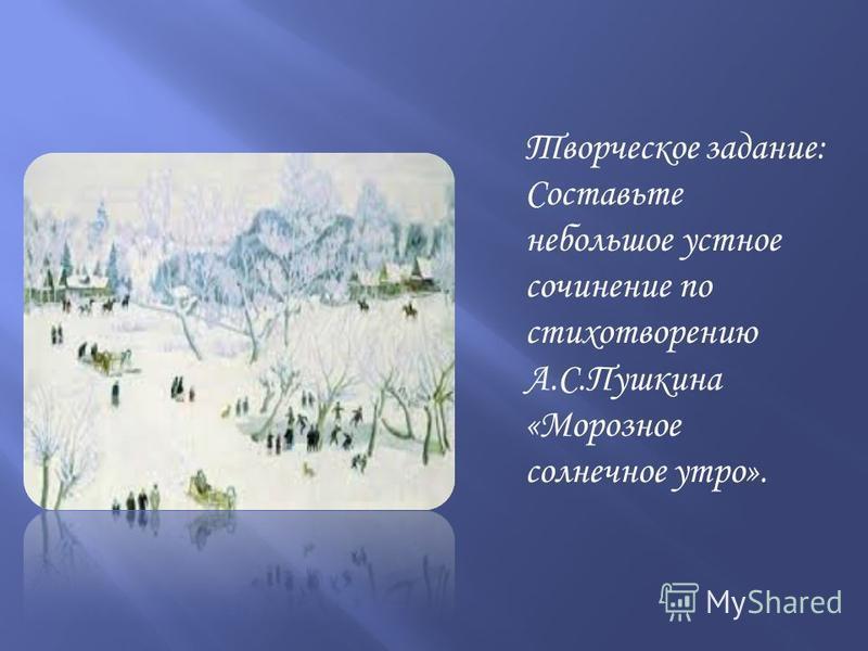 Творческое задание: Составьте небольшое устное сочинение по стихотворению А.С.Пушкина «Морозное солнечное утро».