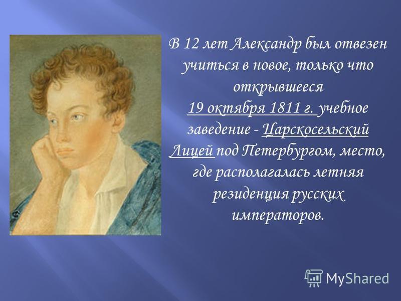 В 12 лет Александр был отвезен учиться в новое, только что открывшееся 19 октября 1811 г. учебное заведение - Царскосельский Лицей под Петербургом, место, где располагалась летняя резиденция русских императоров.