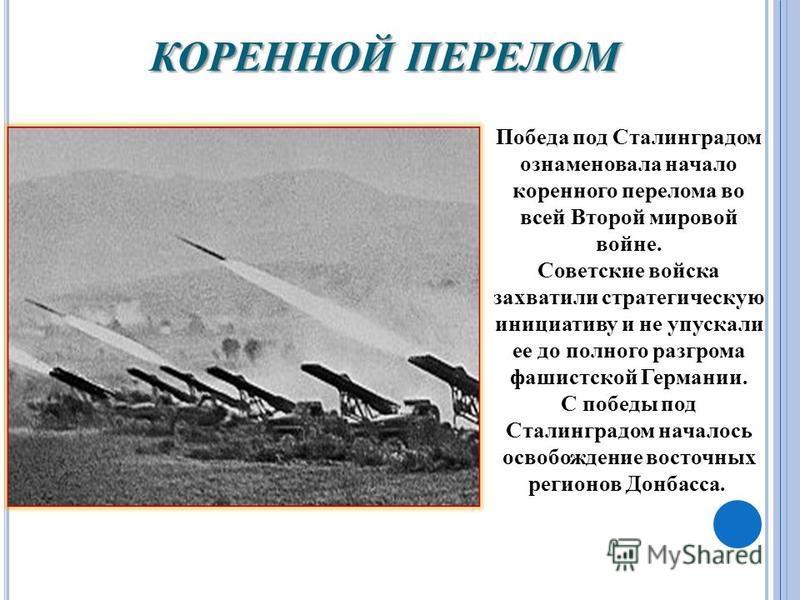 КОРЕННОЙ ПЕРЕЛОМ Победа под Сталинградом ознаменовала начало коренного перелома во всей Второй мировой войне. Советские войска захватили стратегическую инициативу и не упускали ее до полного разгрома фашистской Германии. С победы под Сталинградом нач