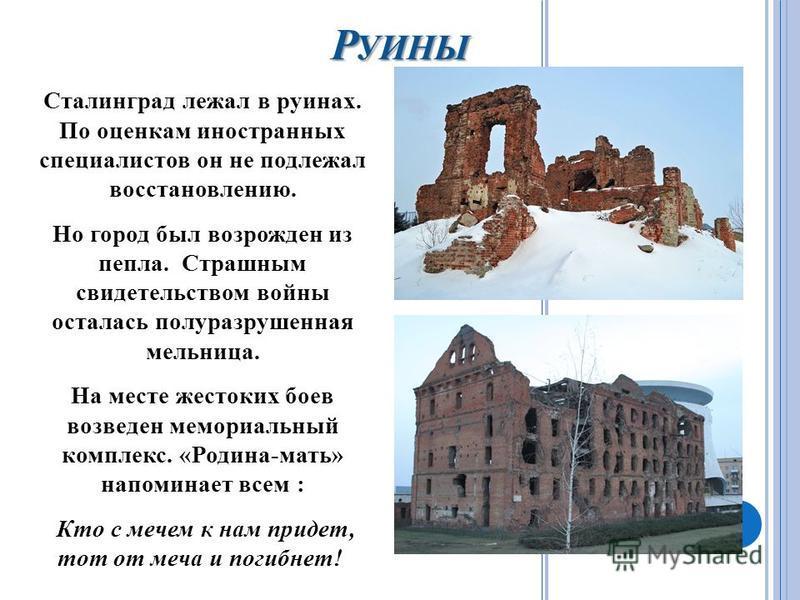 Р УИНЫ Сталинград лежал в руинах. По оценкам иностранных специалистов он не подлежал восстановлению. Но город был возрожден из пепла. Страшным свидетельством войны осталась полуразрушенная мельница. На месте жестоких боев возведен мемориальный компле