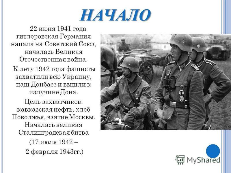 НАЧАЛО 22 июня 1941 года гитлеровская Германия напала на Советский Союз, началась Великая Отечественная война. К лету 1942 года фашисты захватили всю Украину, наш Донбасс и вышли к излучине Дона. Цель захватчиков: кавказская нефть, хлеб Поволжья, взя