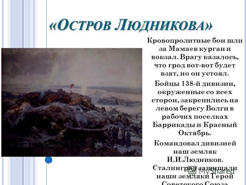 «О СТРОВ Л ЮДНИКОВА » Кровопролитные бои шли за Мамаев курган и вокзал. Врагу казалось, что грот вот-вот будет взят, но он устоял. Бойцы 138-й дивизии, окруженные со всех сторон, закрепились на левом берегу Волги в рабочих поселках Баррикады и Красны