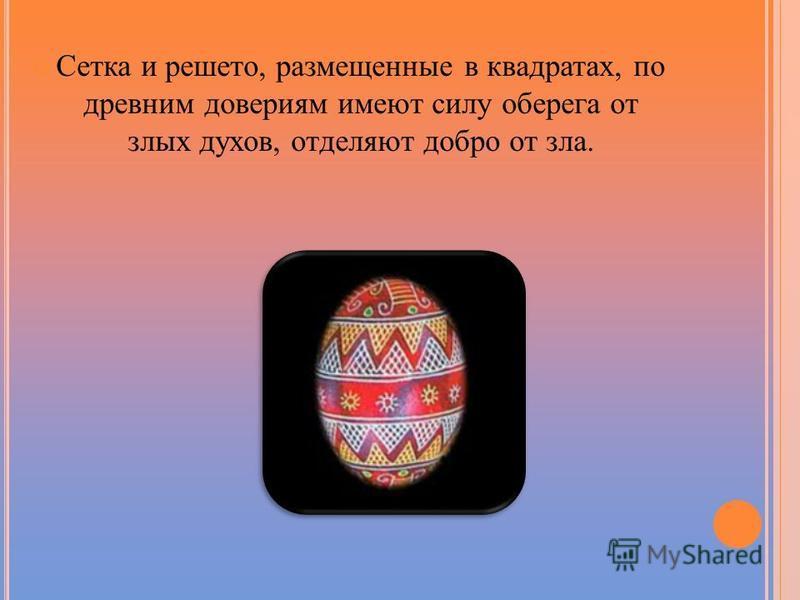 Сетка и решето, размещенные в квадратах, по древним довериям имеют силу оберега от злых духов, отделяют добро от зла.
