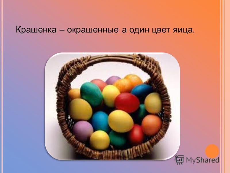 Крашенка – окрашенные а один цвет яйца.