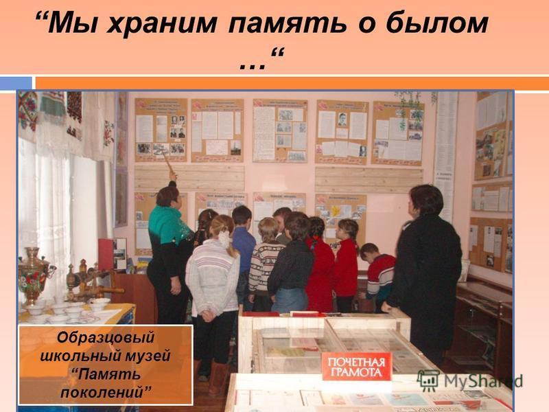 Образцовый школьный музей Память поколений Мы храним память о былом …