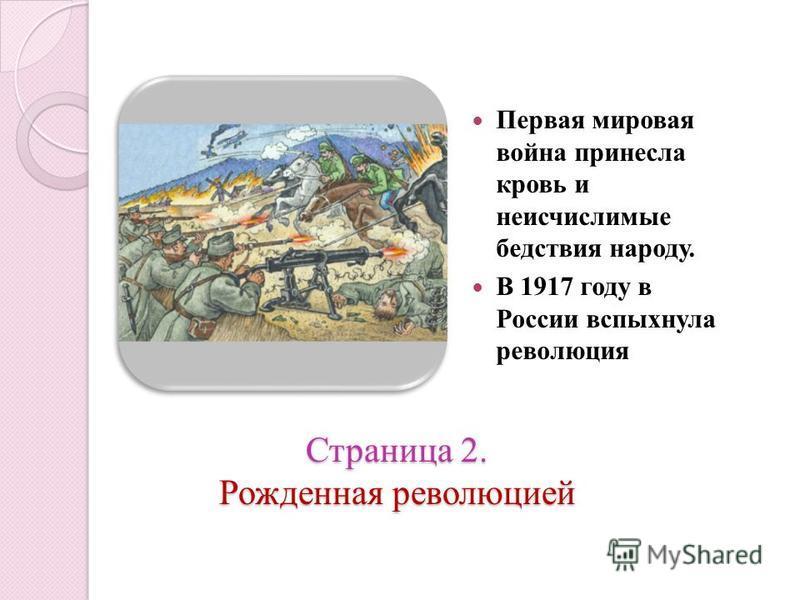 Страница 2. Рожденная революцией Первая мировая война принесла кровь и неисчислимые бедствия народу. В 1917 году в России вспыхнула революция